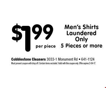 $1.99 Men's Shirts Laundered Only 5 Pieces or more. Cobblestone Cleaners 3033-1 Monument Rd - 641-1124 Must present coupon with drop off. Certain items excluded. Valid with this coupon only. Offer expires 2-04-17.