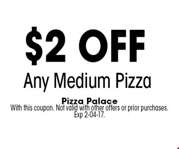 $2 off Any Medium Pizza. Pizza Palace With this coupon. Not valid with other offers or prior purchases. Exp 2-04-17.