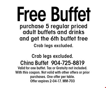 Free Buffetpurchase 5 regular priced adult buffets and drinks and get the 6th buffet freeCrab legs excluded.. Crab legs excluded.China Buffet904-725-8819Valid for one buffet. Tax or Gratuity not included. With this coupon. Not valid with other offers or prior purchases. One offer per table.Offer expires 2-04-17. MM-703