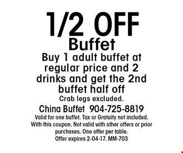 1/2 OFFBuffetBuy 1 adult buffet at regular price and 2 drinks and get the 2nd buffet half offCrab legs excluded.. China Buffet904-725-8819Valid for one buffet. Tax or Gratuity not included. With this coupon. Not valid with other offers or prior purchases. One offer per table.Offer expires 2-04-17. MM-703