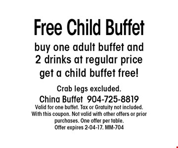 Free Child Buffetbuy one adult buffet and 2 drinks at regular price get a child buffet free! . Crab legs excluded.China Buffet904-725-8819Valid for one buffet. Tax or Gratuity not included. With this coupon. Not valid with other offers or prior purchases. One offer per table.Offer expires 2-04-17. MM-704