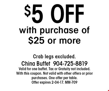 $5 OFFwith purchase of $25 or more. Crab legs excluded.China Buffet904-725-8819Valid for one buffet. Tax or Gratuity not included. With this coupon. Not valid with other offers or prior purchases. One offer per table.Offer expires 2-04-17. MM-709