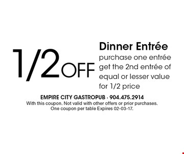 1/2Off Dinner Entreepurchase one entree get the 2nd entree of equal or lesser value for 1/2 price. With this coupon. Not valid with other offers or prior purchases. One coupon per table Expires 02-03-17.