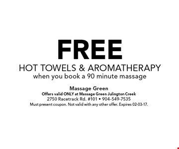 FREEHot Towels & Aromatherapywhen you book a 90 minute massage. Massage GreenOffers valid ONLY at Massage Green Julington Creek2750 Racetrack Rd. #101 - 904-549-7535Must present coupon. Not valid with any other offer. Expires 02-03-17.