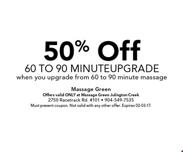 50% Off60 to 90 minuteupgradewhen you upgrade from 60 to 90 minute massage. Massage GreenOffers valid ONLY at Massage Green Julington Creek2750 Racetrack Rd. #101 - 904-549-7535Must present coupon. Not valid with any other offer. Expires 02-03-17.