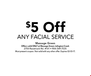 $5 Offany facial service . Massage GreenOffers valid ONLY at Massage Green Julington Creek2750 Racetrack Rd. #101 - 904-549-7535Must present coupon. Not valid with any other offer. Expires 02-03-17.