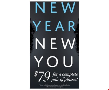 New Year New You $79 for a complete pair of glasses*. *some restrictions apply. Cannot be combined with other insurances or coupons.