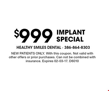 $999 implantSpecial. NEW PATIENTS ONLY. With this coupon. Not valid with other offers or prior purchases. Can not be combined with insurance. Expires 02-03-17. D6010