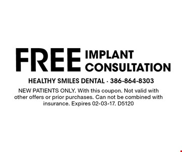 FREE implantconsultation. NEW PATIENTS ONLY. With this coupon. Not valid with other offers or prior purchases. Can not be combined with insurance. Expires 02-03-17. D5120