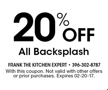 20% Off All Backsplash. With this coupon. Not valid with other offers or prior purchases. Expires 02-20-17.