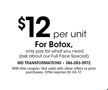 $12per unitFor Botox, only pay for what you need(ask about our Full Face Special). With this coupon. Not valid with other offers or prior purchases. Offer expires 02-04-17.