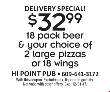 Delivery Special! $32.99 18 pack beer & your choice of 2 large pizzas or 18 wings. With this coupon. Excludes tax, liquor and gratuity. Not valid with other offers. Exp. 12-31-17.