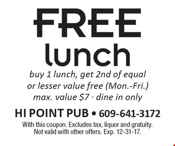 Free lunch buy 1 lunch, get 2nd of equal or lesser value free. (Mon.-Fri.) max. value $7. Dine in only. With this coupon. Excludes tax, liquor and gratuity. Not valid with other offers. Exp. 12-31-17.