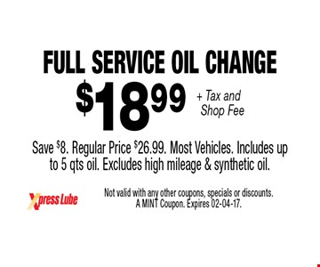 $18 .99 + Tax and Shop Fee Full Service Oil Change Save $8. Regular Price $26.99. Most Vehicles. Includes upto 5 qts oil. Excludes high mileage & synthetic oil.. Not valid with any other coupons, specials or discounts. A MINT Coupon. Expires 02-04-17.