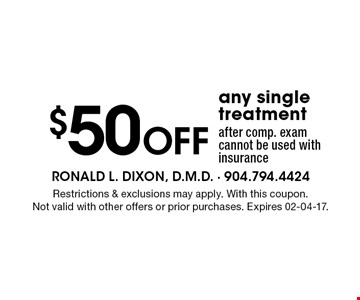 $50 Off any single treatment after comp. exam cannot be used with insurance. Restrictions & exclusions may apply. With this coupon.Not valid with other offers or prior purchases. Expires 02-04-17.