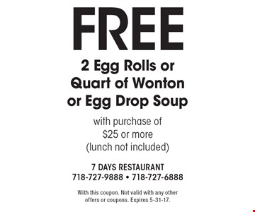 Free 2 Egg Rolls or Quart of Wonton or Egg Drop Soup with purchase of $25 or more (lunch not included). With this coupon. Not valid with any other offers or coupons. Expires 5-31-17.
