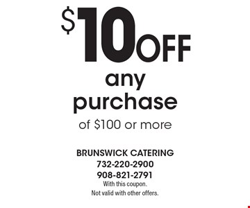 $10 off any purchase of $100 or more. With this coupon. Not valid with other offers.