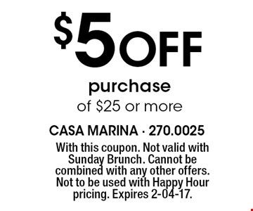 $5 Off purchase of $25 or more. With this coupon. Not valid with Sunday Brunch. Cannot be combined with any other offers. Not to be used with Happy Hour pricing. Expires 2-04-17.