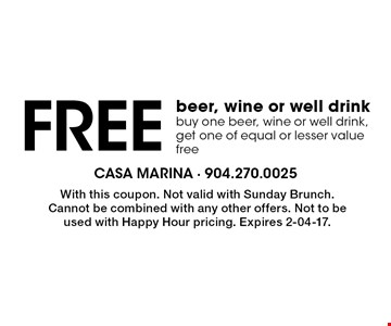 Free beer, wine or well drink buy one beer, wine or well drink, get one of equal or lesser value free. With this coupon. Not valid with Sunday Brunch. Cannot be combined with any other offers. Not to be used with Happy Hour pricing. Expires 2-04-17.