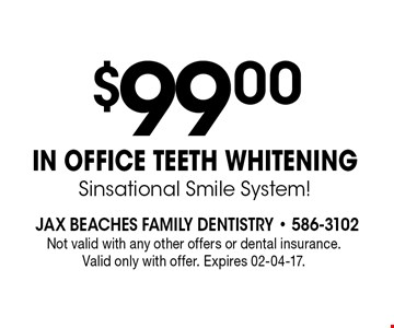$99 .00IN OFFICE TEETH WHITENINGSinsational Smile System!. Not valid with any other offers or dental insurance. Valid only with offer. Expires 02-04-17.