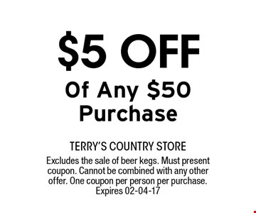 $5 OFF Of Any $50 Purchase. terry's country storeExcludes the sale of beer kegs. Must present coupon. Cannot be combined with any other offer. One coupon per person per purchase. Expires 02-04-17