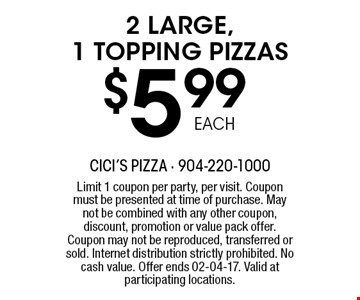 $5 .99 2 LARGE, 1 TOPPING PIZZAS. Limit 1 coupon per party, per visit. Coupon must be presented at time of purchase. May not be combined with any other coupon, discount, promotion or value pack offer. Coupon may not be reproduced, transferred or sold. Internet distribution strictly prohibited. No cash value. Offer ends 02-04-17. Valid at participating locations.