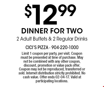 $12 .99 DINNER FOR TWO2 Adult Buffets & 2 Regular Drinks. Limit 1 coupon per party, per visit. Coupon must be presented at time of purchase. May not be combined with any other coupon, discount, promotion or value pack offer. Coupon may not be reproduced, transferred or sold. Internet distribution strictly prohibited. No cash value. Offer ends 02-04-17. Valid at participating locations.