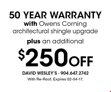 $250 Off 50 YEAR WARRANTYwith Owens Corning architectural shingle upgrade. With Re-Roof. Expires 02-04-17.