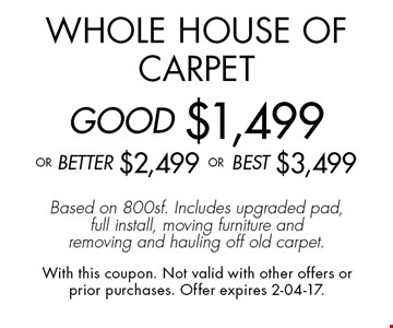 Whole House of CarpetGOOD $1,499oR BEtter $2,499 or BEST $3,499Based on 800sf. Includes upgraded pad, full install, moving furniture and removing and hauling off old carpet.. With this coupon. Not valid with other offers or prior purchases. Offer expires 2-04-17.