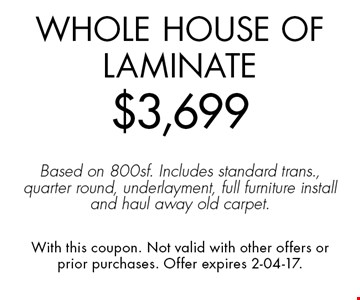 Whole House of Laminate$3,699Based on 800sf. Includes standard trans., quarter round, underlayment, full furniture install and haul away old carpet.. With this coupon. Not valid with other offers or prior purchases. Offer expires 2-04-17.