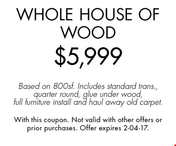 Whole House of Wood$5,999Based on 800sf. Includes standard trans., quarter round, glue under wood, full furniture install and haul away old carpet.. With this coupon. Not valid with other offers or prior purchases. Offer expires 2-04-17.