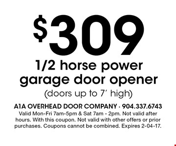 $309 1/2 horse powergarage door opener(doors up to 7' high). Valid Mon-Fri 7am-5pm & Sat 7am - 2pm. Not valid after hours. With this coupon. Not valid with other offers or prior purchases. Coupons cannot be combined. Expires 2-04-17.