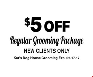 $5off Regular Grooming PackageNEW CLIENTS ONLY . Kat's Dog House Grooming Exp. 02-17-17