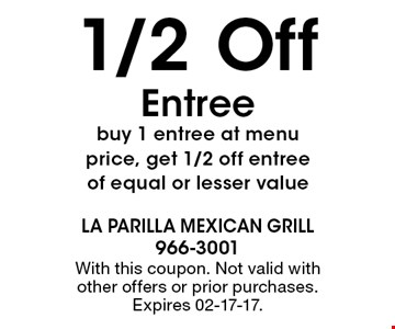 1/2 Off Entree buy 1 entree at menu price, get 1/2 off entree of equal or lesser value. With this coupon. Not valid with other offers or prior purchases. Expires 02-17-17.