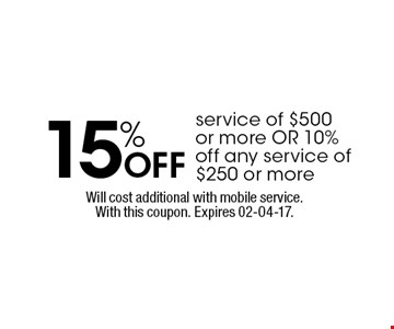 15% Off service of $500or more OR 10%off any service of$250 or more. Will cost additional with mobile service.With this coupon. Expires 02-04-17.