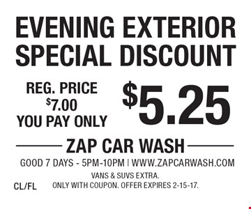 $5.25 Evening Exterior Special Discount. Reg. price $7.00. Vans & SUVs extra. Only with coupon. Offer expires 2-15-17. CL/FL