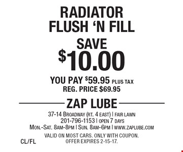 Save $10.00 Radiator Flush 'N Fill. You pay $59.95 plus tax. Reg. price $69.95. Valid on most cars. Only with coupon. Offer expires 2-15-17.CL/FL