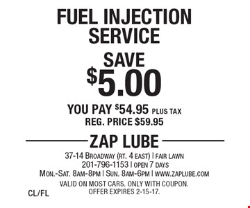 Save $5.00 Fuel Injection Service. You pay $54.95 plus tax. Reg. price $59.95. Valid on most cars. Only with coupon. Offer expires 2-15-17.CL/FL