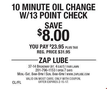 Save $8.00 10 Minute Oil Change W/13 Point Check. You pay $23.95 plus tax. Reg. price $31.95. Valid on most cars. Only with coupon. Offer expires 2-15-17.CL/FL