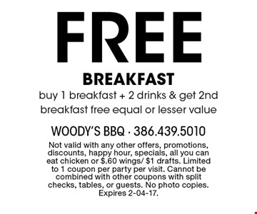 Free BREAKFAST buy 1 breakfast + 2 drinks & get 2nd breakfast free equal or lesser value. Not valid with any other offers, promotions, discounts, happy hour, specials, all you can eat chicken or $.60 wings/ $1 drafts. Limited to 1 coupon per party per visit. Cannot be combined with other coupons with split checks, tables, or guests. No photo copies. Expires 2-04-17.