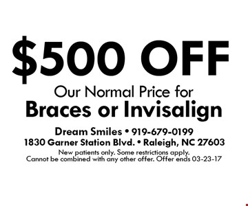 $500 OFF Our Normal Price for Braces or Invisalign. Dream Smiles - 919-679-01991830 Garner Station Blvd. - Raleigh, NC 27603New patients only. Some restrictions apply. Cannot be combined with any other offer. Offer ends 03-23-17