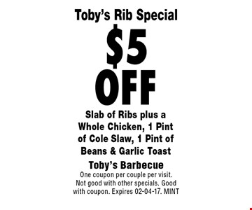 $5off Slab of Ribs plus aWhole Chicken, 1 Pintof Cole Slaw, 1 Pint of Beans & Garlic Toast. Toby's BarbecueOne coupon per couple per visit.Not good with other specials. Good with coupon. Expires 02-04-17. MINT