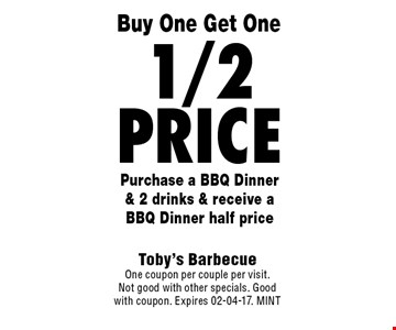 1/2 Price Purchase a BBQ Dinner & 2 drinks & receive a BBQ Dinner half price. Toby's BarbecueOne coupon per couple per visit.Not good with other specials. Good with coupon. Expires 02-04-17. MINT