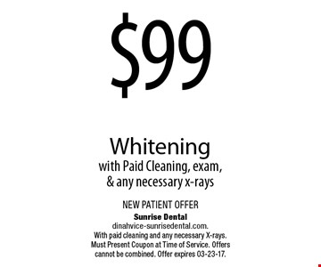 $99 Whiteningwith Paid Cleaning, exam, & any necessary x-rays. Sunrise Dentaldinahvice-sunrisedental.com.With paid cleaning and any necessary X-rays. Must Present Coupon at Time of Service. Offers cannot be combined. Offer expires 03-23-17.