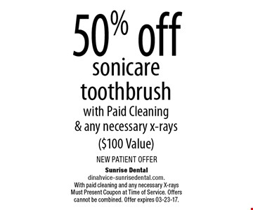 50% off sonicare toothbrushwith Paid Cleaning& any necessary x-rays($100 Value). Sunrise Dentaldinahvice-sunrisedental.com.With paid cleaning and any necessary X-rays Must Present Coupon at Time of Service. Offers cannot be combined. Offer expires 03-23-17.
