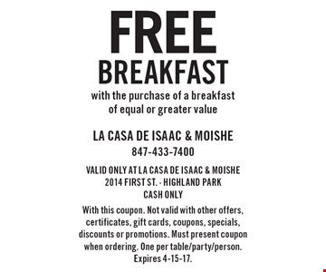 free breakfast with the purchase of a breakfast of equal or greater value. VALID ONLY AT LA CASA DE ISAAC & MOISHE2014 FIRST ST. - HIGHLAND PARKCASH ONLYWith this coupon. Not valid with other offers, certificates, gift cards, coupons, specials, discounts or promotions. Must present coupon when ordering. One per table/party/person. Expires 4-15-17.