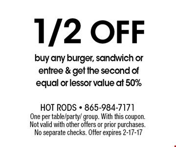 1/2Off buy any burger, sandwich or entree & get the second of equal or lessor value at 50%. One per table/party/ group. With this coupon. Not valid with other offers or prior purchases. No separate checks. Offer expires 2-17-17
