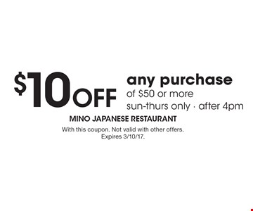 $10 off any purchase of $50 or more. Sun-Thurs only. After 4pm. With this coupon. Not valid with other offers. Expires 3/10/17.