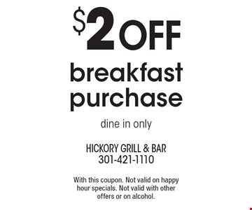$2 off breakfast purchase. Dine in only. With this coupon. Not valid on happy hour specials. Not valid with other offers or on alcohol.