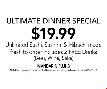 $19.99 ULTIMATE DINNER SPECIALUnlimited Sushi, Sashimi & Hibachi made fresh to order includes 2 FREE Drinks (Beer, Wine, Sake). With this coupon. Not valid with other offers or prior purchases. Expires 02-04-17.